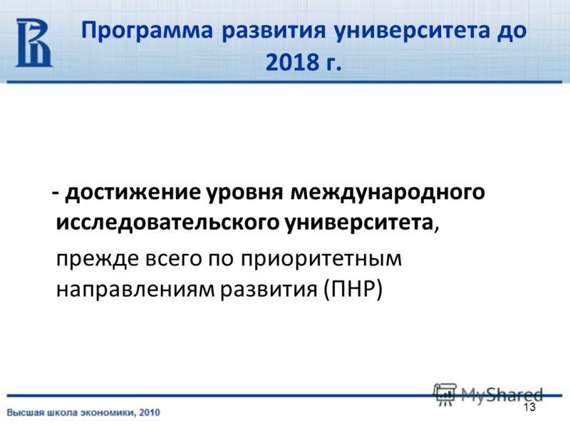13 Программа развития университета до 2018 г. - достижение уровня международного исследовательского университета, прежде всего по приоритетным направлениям развития (ПНР)