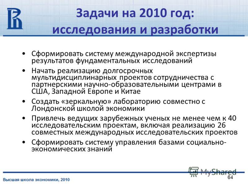 64 Задачи на 2010 год: исследования и разработки Сформировать систему международной экспертизы результатов фундаментальных исследований Начать реализацию долгосрочных мультидисциплинарных проектов сотрудничества с партнерскими научно-образовательными