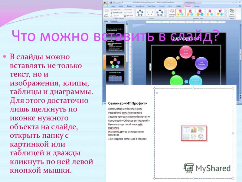 Что можно вставить в слайд? В слайды можно вставлять не только текст, но и изображения, клипы, таблицы и диаграммы. Для этого достаточно лишь щелкнуть по иконке нужного объекта на слайде, открыть папку с картинкой или таблицей и дважды кликнуть по не
