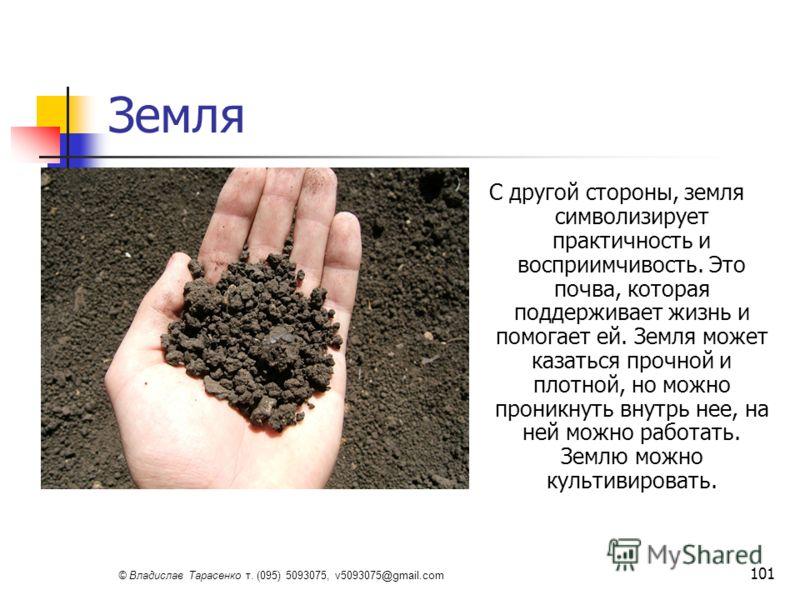 © Владислав Тарасенко т. (095) 5093075, v5093075@gmail.com 101 Земля С другой стороны, земля символизирует практичность и восприимчивость. Это почва, которая поддерживает жизнь и помогает ей. Земля может казаться прочной и плотной, но можно проникнут