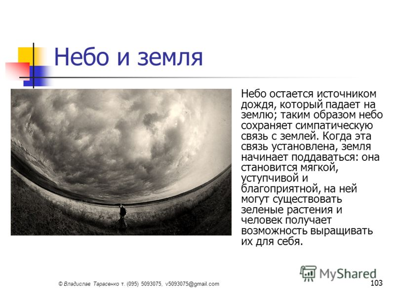 © Владислав Тарасенко т. (095) 5093075, v5093075@gmail.com 103 Небо и земля Небо остается источником дождя, который падает на землю; таким образом небо сохраняет симпатическую связь с землей. Когда эта связь установлена, земля начинает поддаваться: о