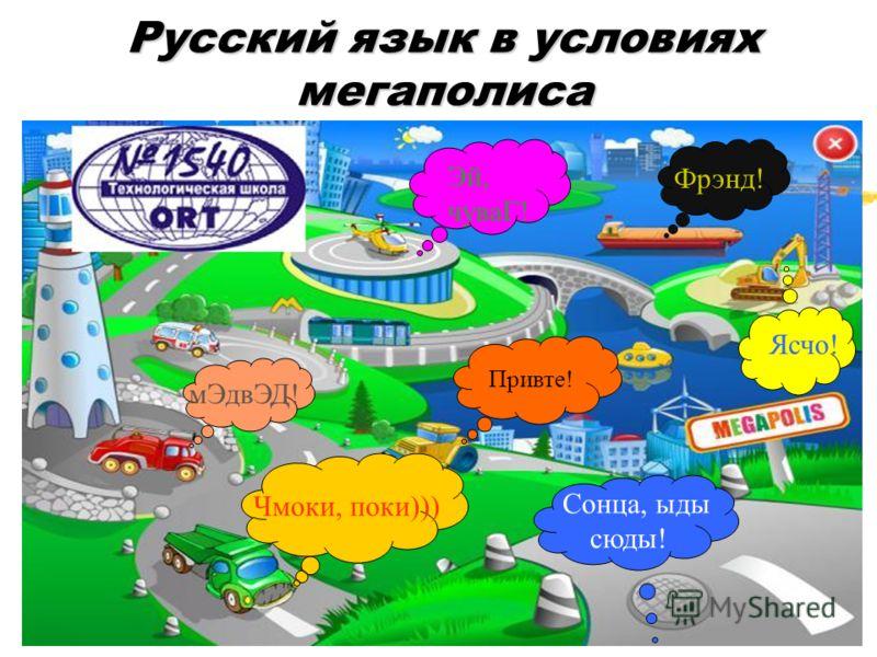 Русский язык в условиях мегаполиса Привте! мЭдвЭД! Чмоки, поки))) Ясчо! Эй, чуваГ! Фрэнд! Сонца, ыды сюды!