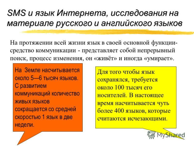 SMS и язык Интернета, исследования на материале русского и английского языков На протяжении всей жизни язык в своей основной функции- средство коммуникации - представляет собой непрерывный поиск, процесс изменения, он «живёт» и иногда «умирает». На З
