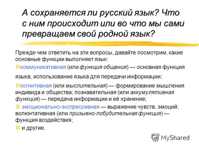 А сохраняется ли русский язык? Что с ним происходит или во что мы сами превращаем свой родной язык? Прежде чем ответить на эти вопросы, давайте посмотрим, какие основные функции выполняет язык: коммуникативная (или функция общения) основная функция я