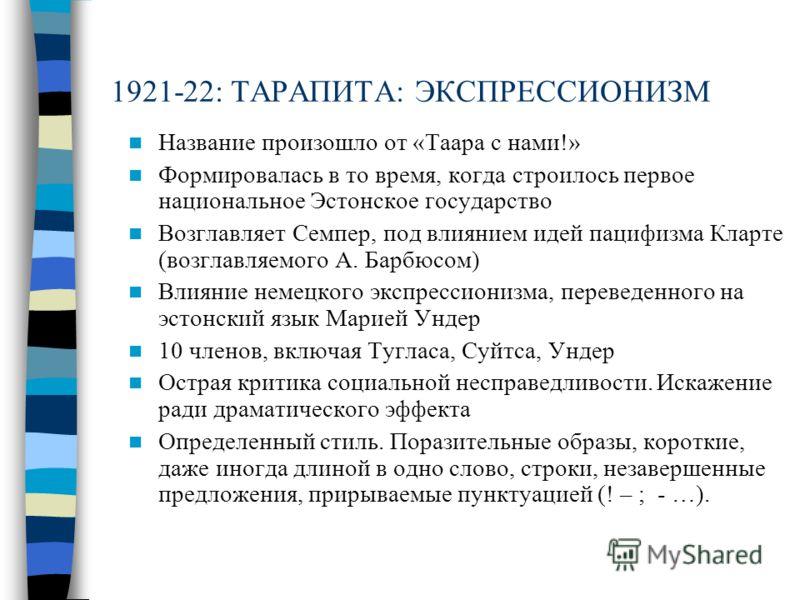 1921-22: ТАРАПИТА: ЭКСПРЕССИОНИЗМ Название произошло от «Таара с нами!» Формировалась в то время, когда строилось первое национальное Эстонское государство Возглавляет Семпер, под влиянием идей пацифизма Кларте (возглавляемого А. Барбюсом) Влияние не