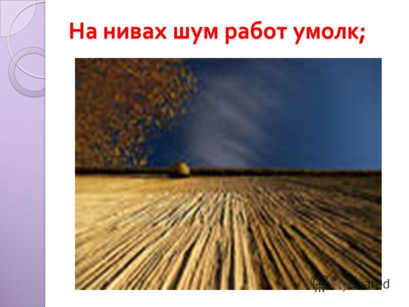 На нивах шум работ умолк ;