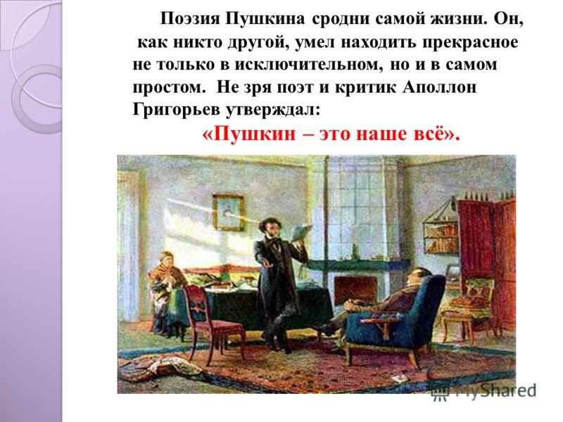 Поэзия Пушкина сродни самой жизни. Он, как никто другой, умел находить прекрасное не только в исключительном, но и в самом простом. Не зря поэт и критик Аполлон Григорьев утверждал: «Пушкин – это наше всё».