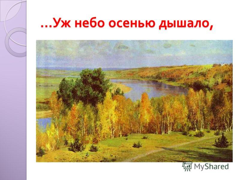 … Уж небо осенью дышало,
