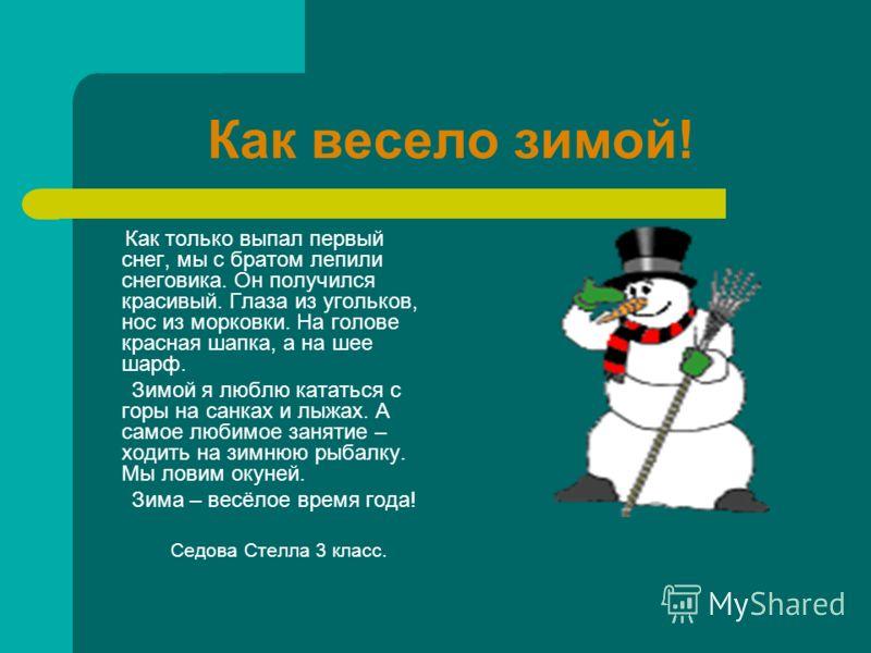 Зимние забавы Зима – весёлое время года. Зимой мы любим ходить на горку, кататься на санках и лыжах. А ещё любим лепить снеговика. И это у нас хорошо получается. У снеговика глаза из угольков, а нос из морковки. На голову мы надеваем ему ведро. Один