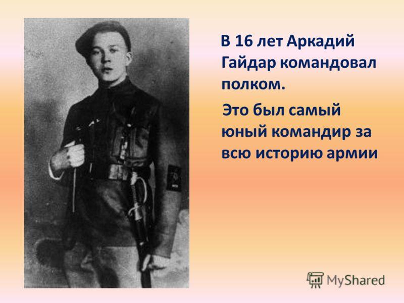 В 16 лет Аркадий Гайдар командовал полком. Это был самый юный командир за всю историю армии
