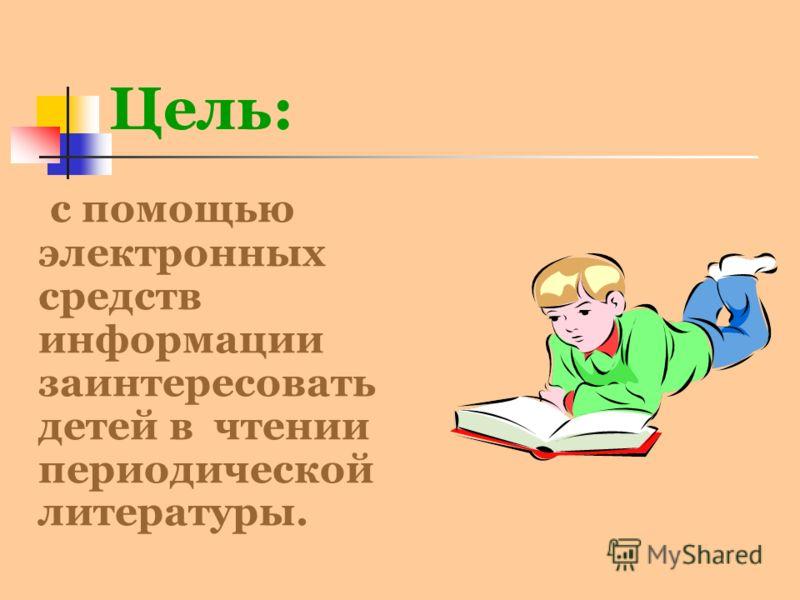 Цель: с помощью электронных средств информации заинтересовать детей в чтении периодической литературы.