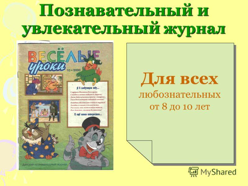 Познавательный и увлекательный журнал Для всех любознательных от 8 до 10 лет Для всех любознательных от 8 до 10 лет