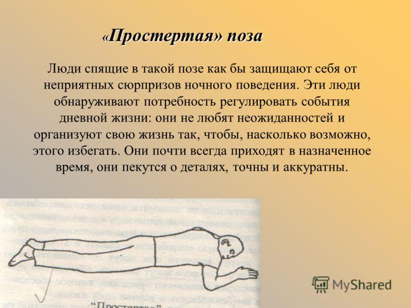 Люди спящие в такой позе как бы защищают себя от неприятных сюрпризов ночного поведения. Эти люди обнаруживают потребность регулировать события дневной жизни: они не любят неожиданностей и организуют свою жизнь так, чтобы, насколько возможно, этого и