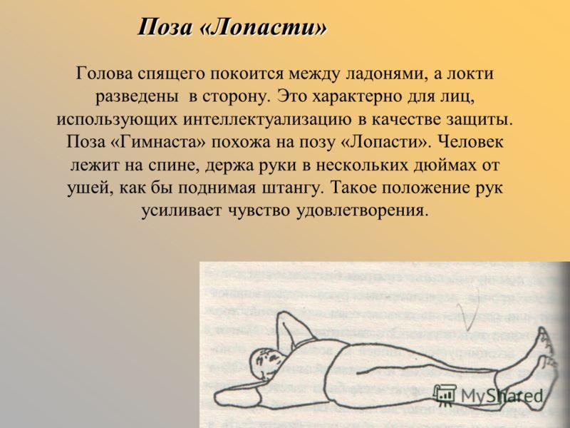 Поза «Лопасти» Голова спящего покоится между ладонями, а локти разведены в сторону. Это характерно для лиц, использующих интеллектуализацию в качестве защиты. Поза «Гимнаста» похожа на позу «Лопасти». Человек лежит на спине, держа руки в нескольких д