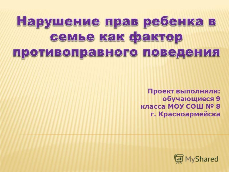 Проект выполнили: обучающиеся 9 класса МОУ СОШ 8 г. Красноармейска