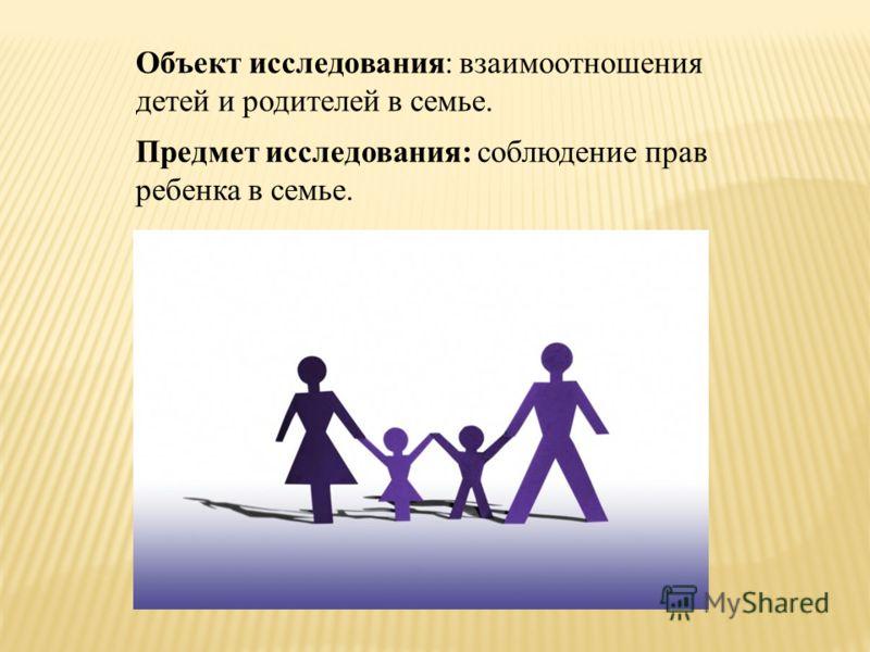 Объект исследования: взаимоотношения детей и родителей в семье. Предмет исследования: соблюдение прав ребенка в семье.