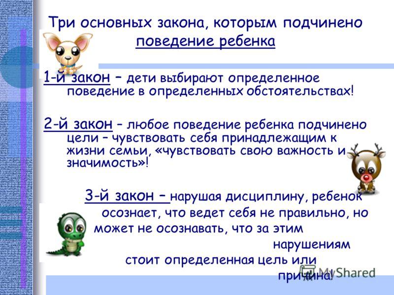 Три основных закона, которым подчинено поведение ребенка 1-й закон – дети выбирают определенное поведение в определенных обстоятельствах! 2-й закон – любое поведение ребенка подчинено цели – чувствовать себя принадлежащим к жизни семьи, «чувствовать
