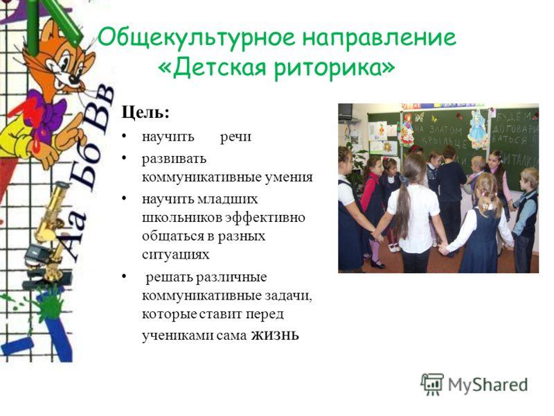 Общекультурное направление «Детская риторика» Цель: научить речи развивать коммуникативные умения научить младших школьников эффективно общаться в разных ситуациях решать различные коммуникативные задачи, которые ставит перед учениками сама жизнь