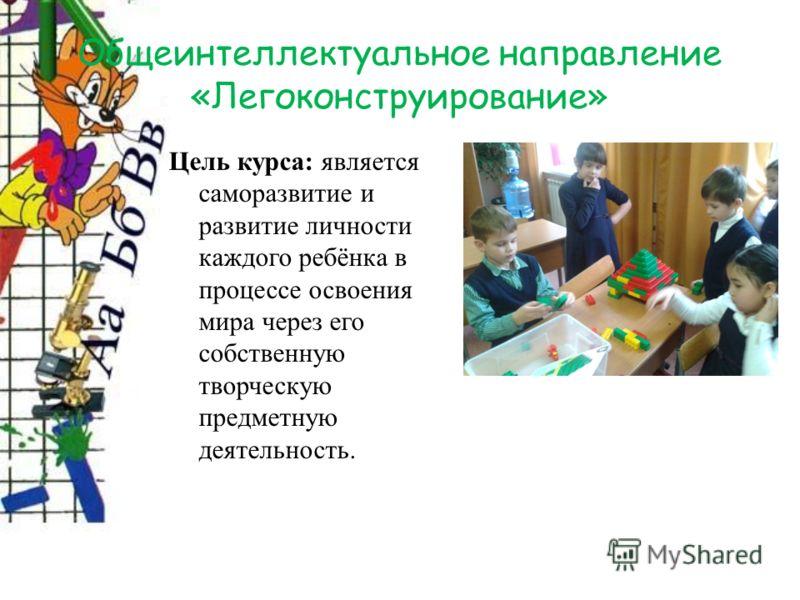 Общеинтеллектуальное направление «Легоконструирование» Цель курса: является саморазвитие и развитие личности каждого ребёнка в процессе освоения мира через его собственную творческую предметную деятельность.