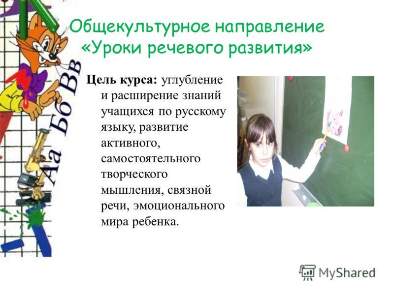 Общекультурное направление «Уроки речевого развития» Цель курса: углубление и расширение знаний учащихся по русскому языку, развитие активного, самостоятельного творческого мышления, связной речи, эмоционального мира ребенка.