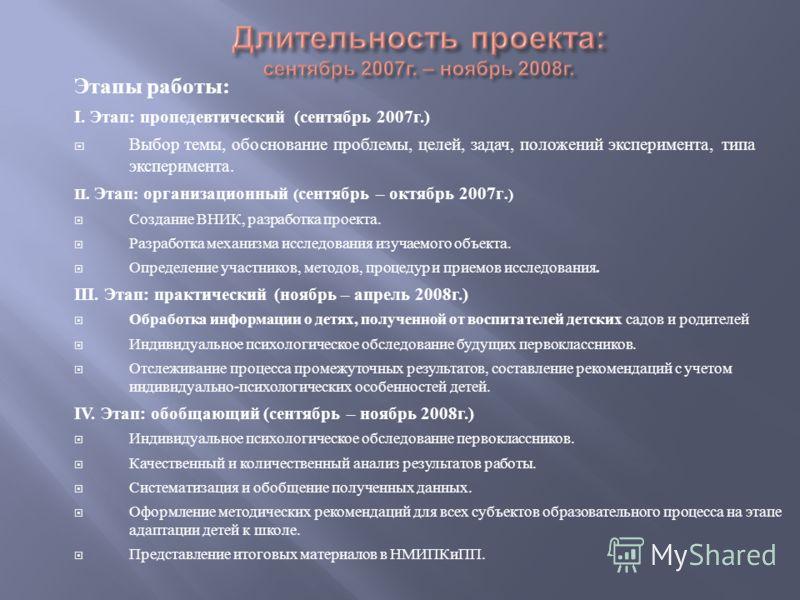 Этапы работы : I. Этап : пропедевтический ( сентябрь 2007 г.) Выбор темы, обоснование проблемы, целей, задач, положений эксперимента, типа эксперимента. II. Этап : организационный ( сентябрь – октябрь 2007 г.) Создание ВНИК, разработка проекта. Разра