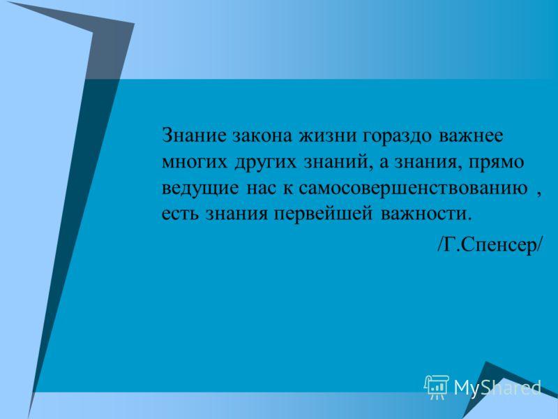 Знание закона жизни гораздо важнее многих других знаний, а знания, прямо ведущие нас к самосовершенствованию, есть знания первейшей важности. /Г.Спенсер/
