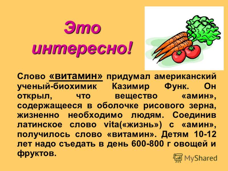 Слово «витамин» придумал американский ученый-биохимик Казимир Функ. Он открыл, что вещество «амин», содержащееся в оболочке рисового зерна, жизненно необходимо людям. Соединив латинское слово vita(«жизнь») с «амин», получилось слово «витамин». Детям