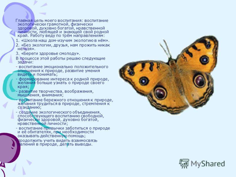 Главная цель моего воспитания: воспитание экологически грамотной, физически здоровой, духовно богатой, нравственной личности, любящей и знающей свой родной край. Работу веду по трём направлениям: 1. «Школа наш дом-изучим экологию в нём». 2. «Без экол
