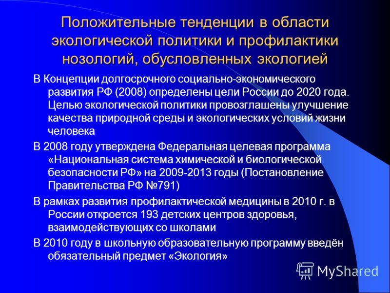Положительные тенденции в области экологической политики и профилактики нозологий, обусловленных экологией В Концепции долгосрочного социально-экономического развития РФ (2008) определены цели России до 2020 года. Целью экологической политики провозг
