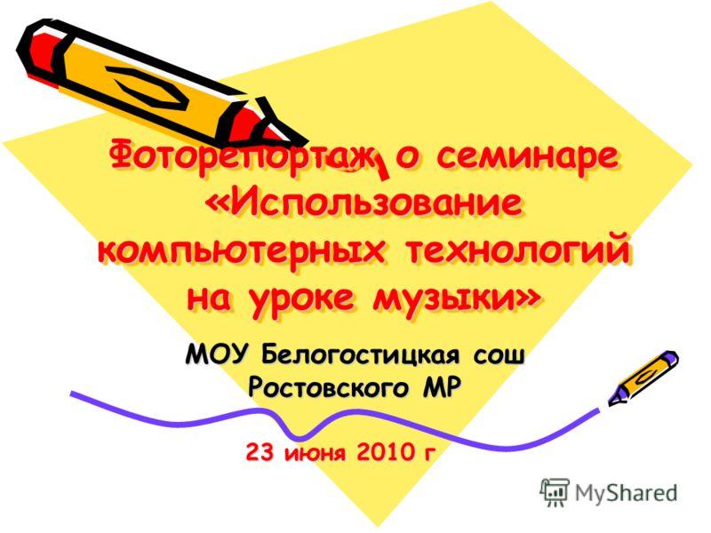 Фоторепортаж о семинаре «Использование компьютерных технологий на уроке музыки» МОУ Белогостицкая сош Ростовского МР 23 июня 2010 г