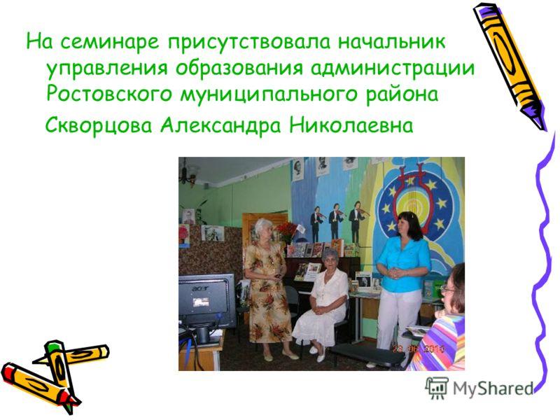 На семинаре присутствовала начальник управления образования администрации Ростовского муниципального района Скворцова Александра Николаевна