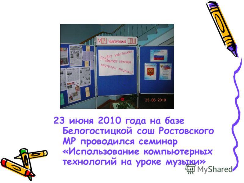 23 июня 2010 года на базе Белогостицкой сош Ростовского МР проводился семинар «Использование компьютерных технологий на уроке музыки»