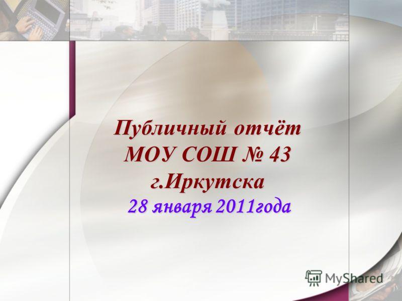 Публичный отчёт МОУ СОШ 43 г.Иркутска 28 января 2011года