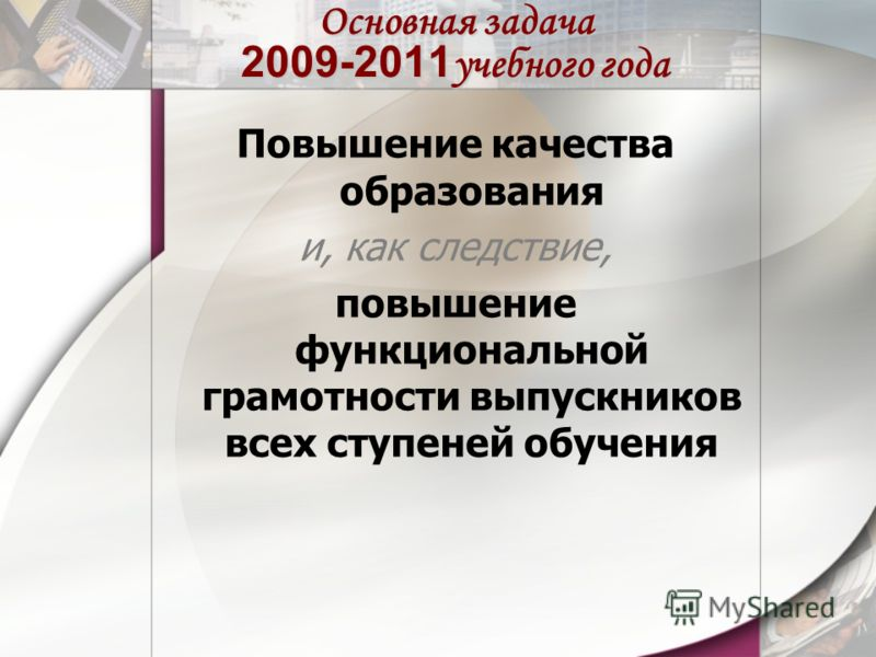 Основная задача 2009-2011 учебного года Повышение качества образования и, как следствие, повышение функциональной грамотности выпускников всех ступеней обучения
