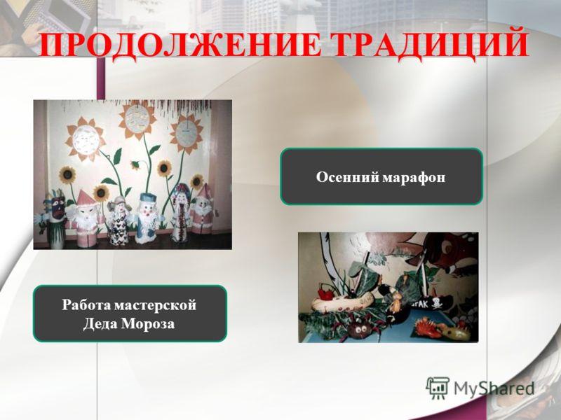 ПРОДОЛЖЕНИЕ ТРАДИЦИЙ Работа мастерской Деда Мороза Осенний марафон