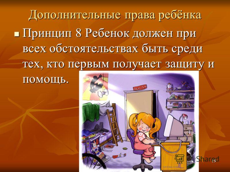 Дополнительные права ребёнка Принцип 8 Ребенок должен при всех обстоятельствах быть среди тех, кто первым получает защиту и помощь. Принцип 8 Ребенок должен при всех обстоятельствах быть среди тех, кто первым получает защиту и помощь. 19