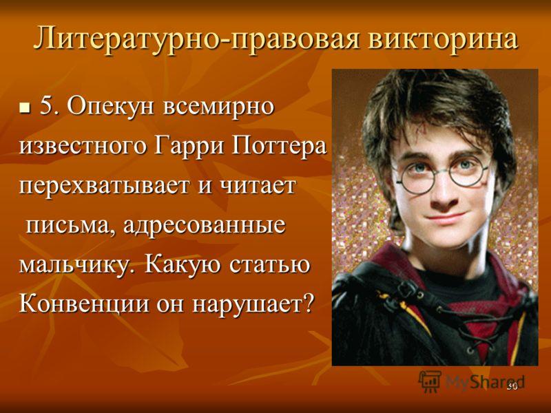 Литературно-правовая викторина 5. Опекун всемирно 5. Опекун всемирно известного Гарри Поттера перехватывает и читает письма, адресованные письма, адресованные мальчику. Какую статью Конвенции он нарушает? 30