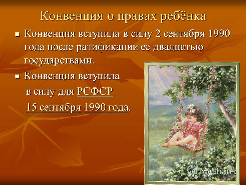 Конвенция о правах ребёнка Конвенция вступила в силу 2 сентября 1990 года после ратификации ее двадцатью государствами. Конвенция вступила в силу 2 сентября 1990 года после ратификации ее двадцатью государствами. Конвенция вступила Конвенция вступила