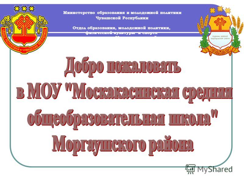 Министерство образования и молодежной политики Чувашской Республики Отдел образования, молодежной политики, физической культуры и спорта администрации Моргаушского района