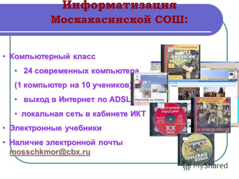 Информатизация Москакасинской СОШ : Компьютерный классКомпьютерный класс 24 современных компьютера 24 современных компьютера (1 компьютер на 10 учеников) выход в Интернет по ADSL выход в Интернет по ADSL локальная сеть в кабинете ИКТлокальная сеть в