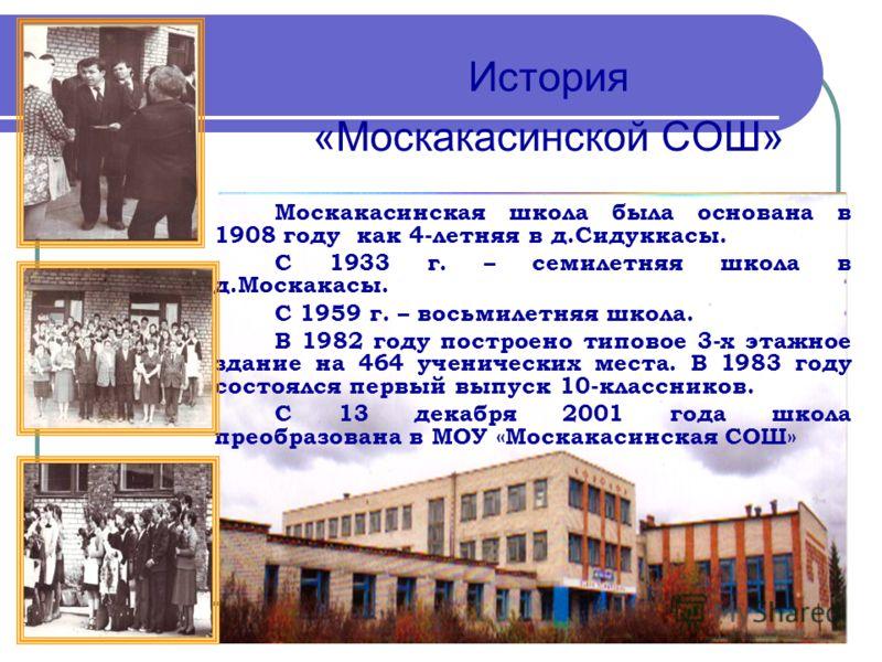 История «Москакасинской СОШ» Москакасинская школа была основана в 1908 году как 4-летняя в д.Сидуккасы. С 1933 г. – семилетняя школа в д.Москакасы. С 1959 г. – восьмилетняя школа. В 1982 году построено типовое 3-х этажное здание на 464 ученических ме