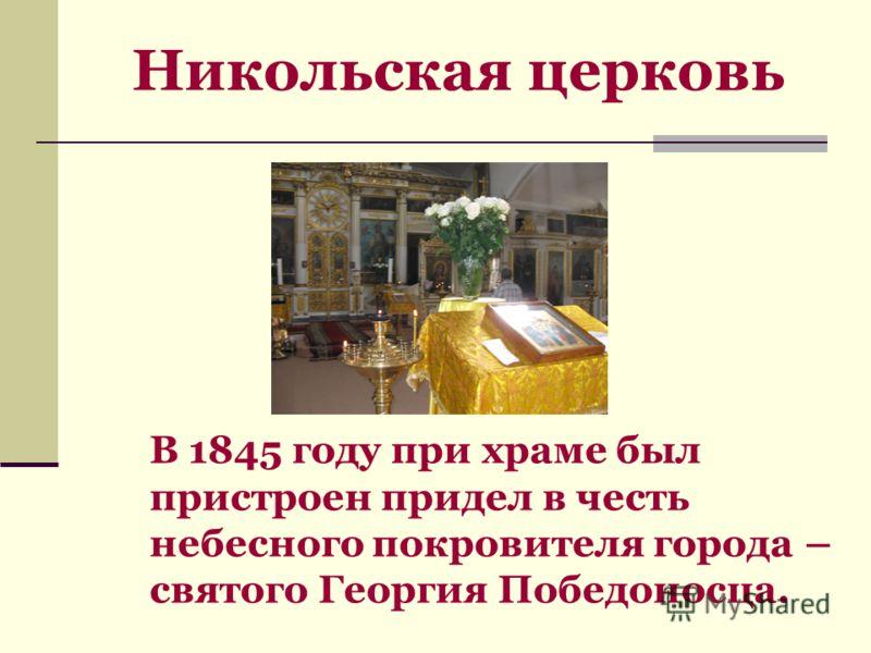 Никольская церковь В 1845 году при храме был пристроен придел в честь небесного покровителя города – святого Георгия Победоносца.