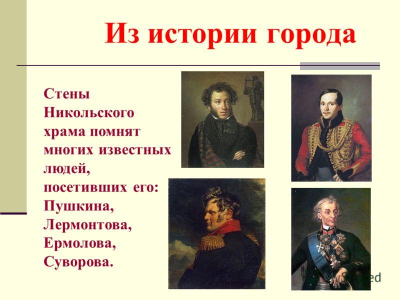 Из истории города Стены Никольского храма помнят многих известных людей, посетивших его: Пушкина, Лермонтова, Ермолова, Суворова.