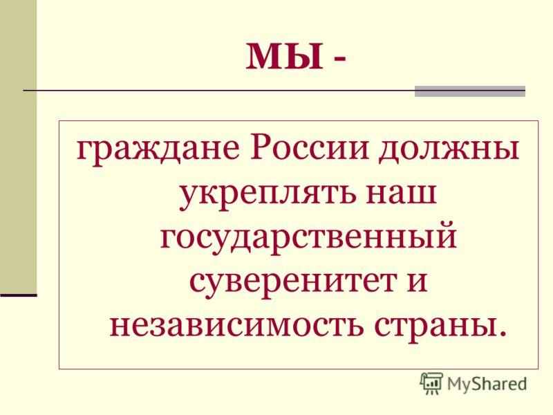 МЫ - граждане России должны укреплять наш государственный суверенитет и независимость страны.