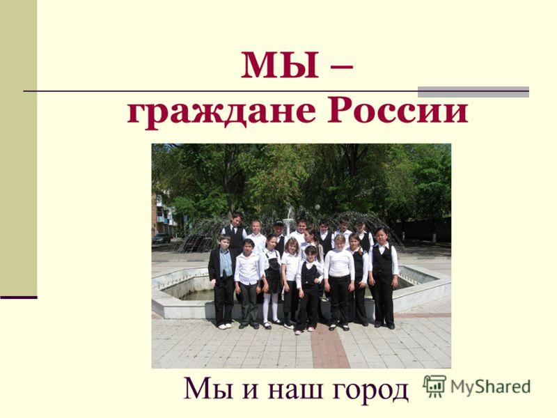 МЫ – граждане России Мы и наш город