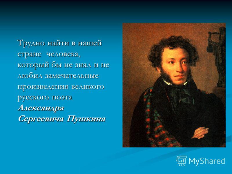 Трудно найти в нашей стране человека, который бы не знал и не любил замечательные произведения великого русского поэта Александра Сергеевича Пушкина