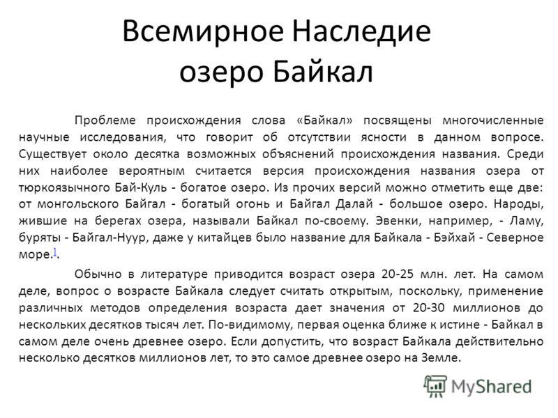 Всемирное Наследие озеро Байкал Проблеме происхождения слова «Байкал» посвящены многочисленные научные исследования, что говорит об отсутствии ясности в данном вопросе. Существует около десятка возможных объяснений происхождения названия. Среди них н