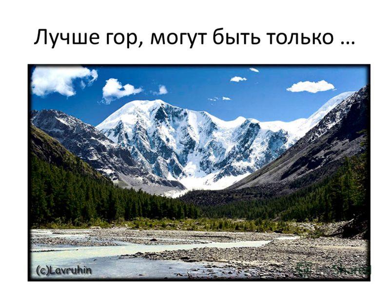 Лучше гор, могут быть только …