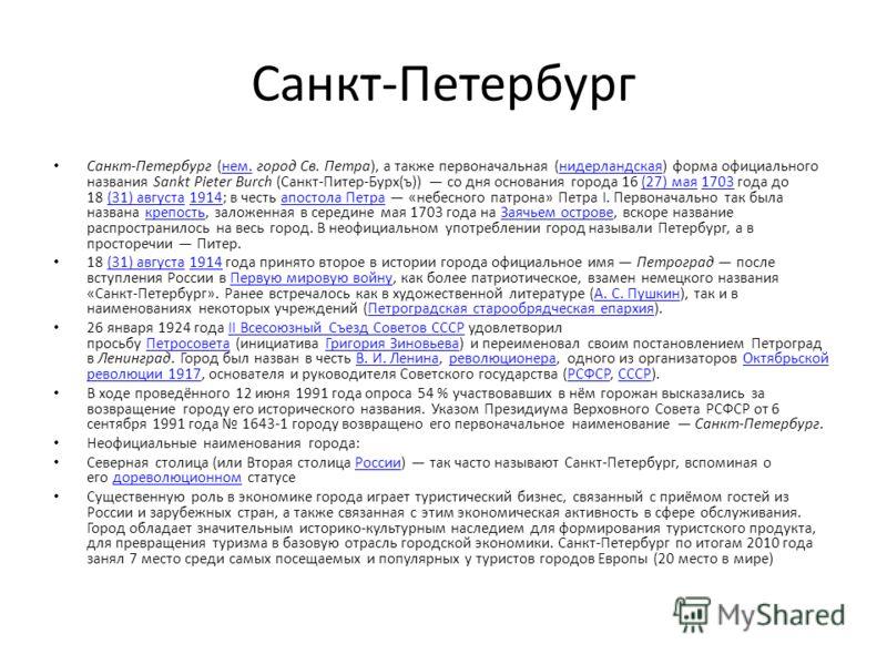 Санкт-Петербург Санкт-Петербург (нем. город Св. Петра), а также первоначальная (нидерландская) форма официального названия Sankt Pieter Burch (Санкт-Питер-Бурх(ъ)) со дня основания города 16 (27) мая 1703 года до 18 (31) августа 1914; в честь апостол