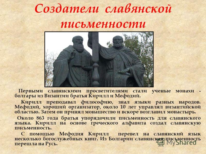Создатели славянской письменности Первыми славянскими просветителями стали ученые монахи - болгары из Византии братья Кирилл и Мефодий. Кирилл преподавал философию, знал языки разных народов. Мефодий, хороший организатор, около 10 лет управлял визант